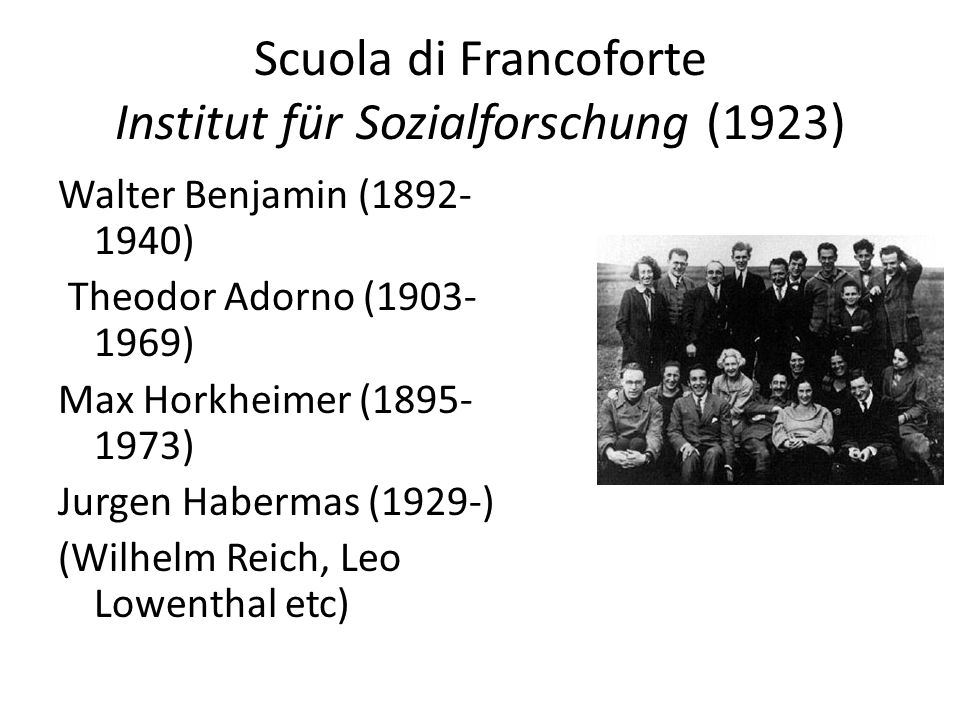 Scuola di Francoforte Institut für Sozialforschung (1923) Walter Benjamin (1892- 1940) Theodor Adorno (1903- 1969) Max Horkheimer (1895- 1973) Jurgen