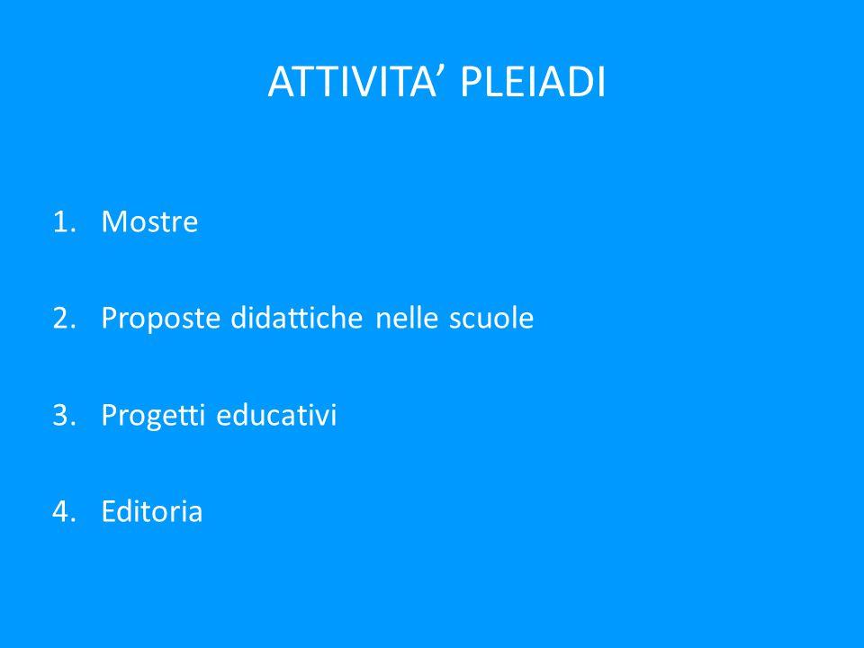 ATTIVITA' PLEIADI 1.Mostre 2.Proposte didattiche nelle scuole 3.Progetti educativi 4.Editoria