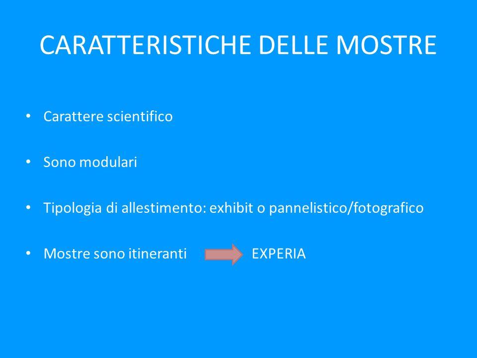 CARATTERISTICHE DELLE MOSTRE Carattere scientifico Sono modulari Tipologia di allestimento: exhibit o pannelistico/fotografico Mostre sono itineranti EXPERIA