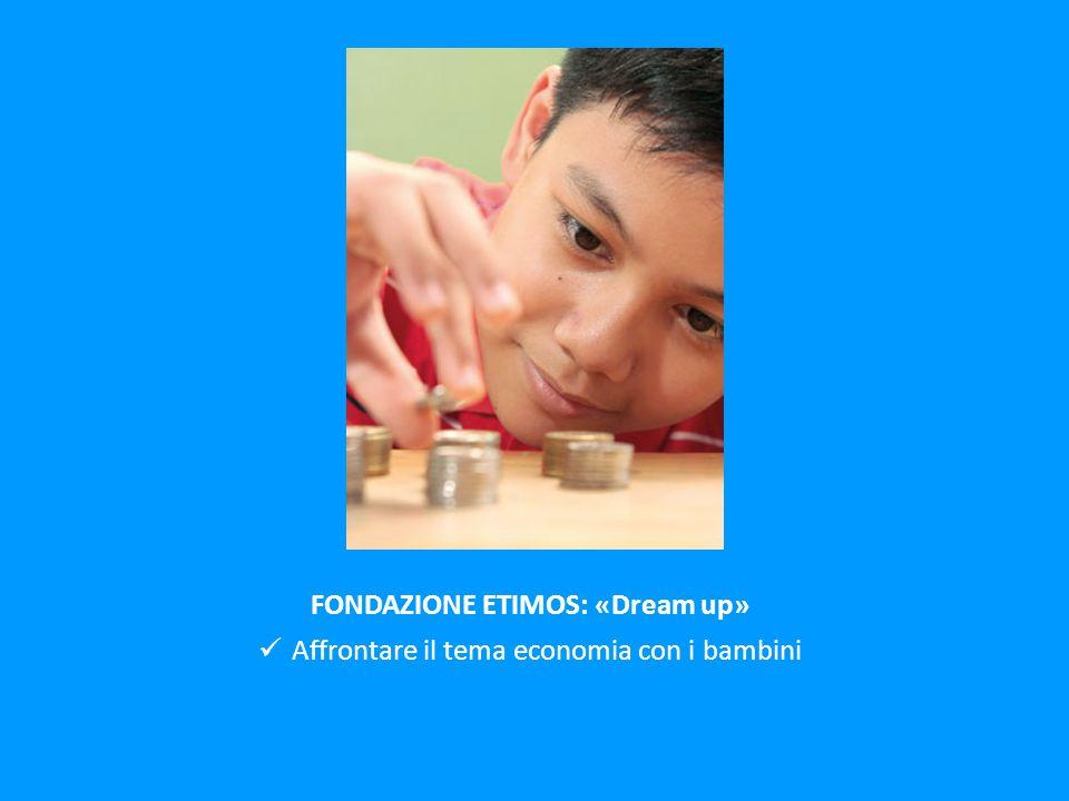 FONDAZIONE ETIMOS: «Dream up» Affrontare il tema economia con i bambini