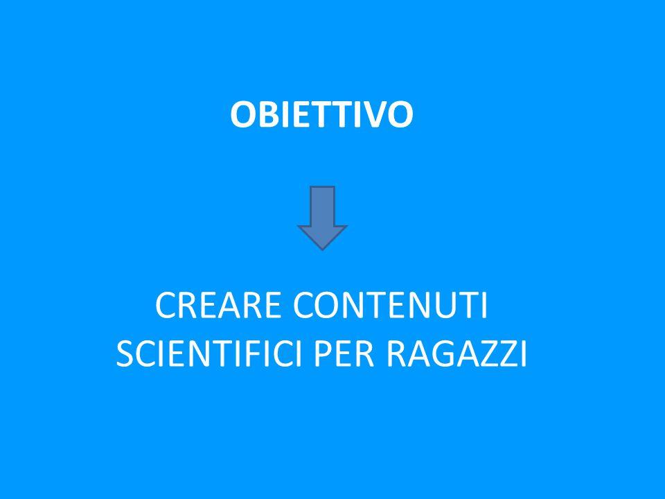 OBIETTIVO CREARE CONTENUTI SCIENTIFICI PER RAGAZZI