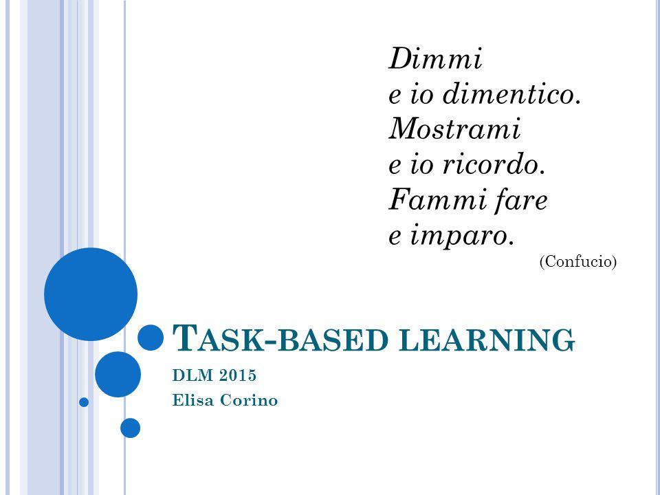 T ASK - BASED LEARNING DLM 2015 Elisa Corino Dimmi e io dimentico. Mostrami e io ricordo. Fammi fare e imparo. (Confucio)