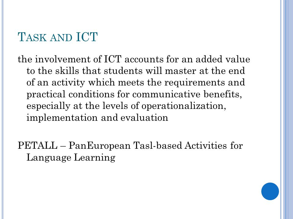 T ASK AND ICT the involvement of ICT accounts for an added value to the skills that students will master at the end of an activity which meets the requirements and practical conditions for communicative benefits, especially at the levels of operationalization, implementation and evaluation PETALL – PanEuropean Tasl-based Activities for Language Learning