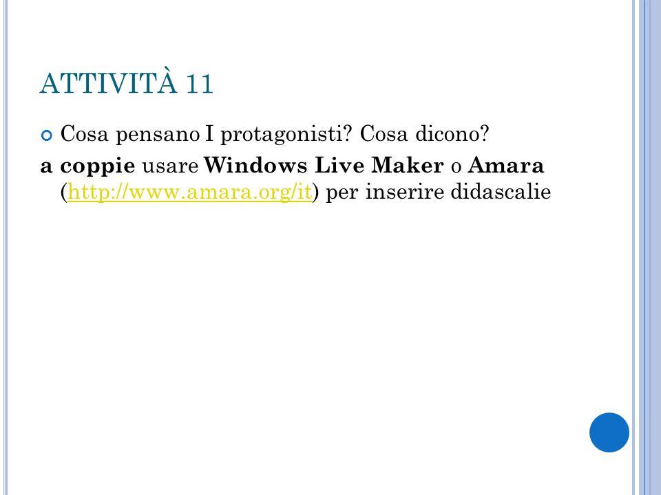 ATTIVITÀ 11 Cosa pensano I protagonisti? Cosa dicono? a coppie usare Windows Live Maker o Amara (http://www.amara.org/it) per inserire didascaliehttp: