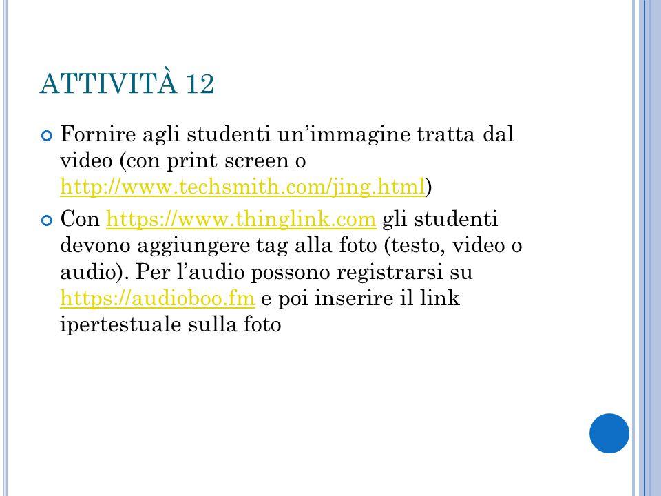 ATTIVITÀ 12 Fornire agli studenti un'immagine tratta dal video (con print screen o http://www.techsmith.com/jing.html) http://www.techsmith.com/jing.h