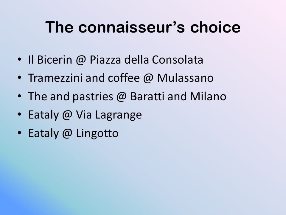 The connaisseur's choice Il Bicerin @ Piazza della Consolata Tramezzini and coffee @ Mulassano The and pastries @ Baratti and Milano Eataly @ Via Lagrange Eataly @ Lingotto