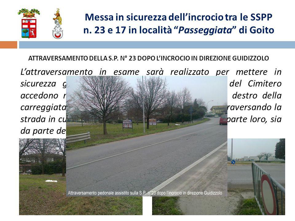 L'attraversamento in esame sarà realizzato per mettere in sicurezza gli utenti della strada, che dall'area del Cimitero accedono mediante una rampa abusiva al lato destro della carreggiata stradale della S.P.