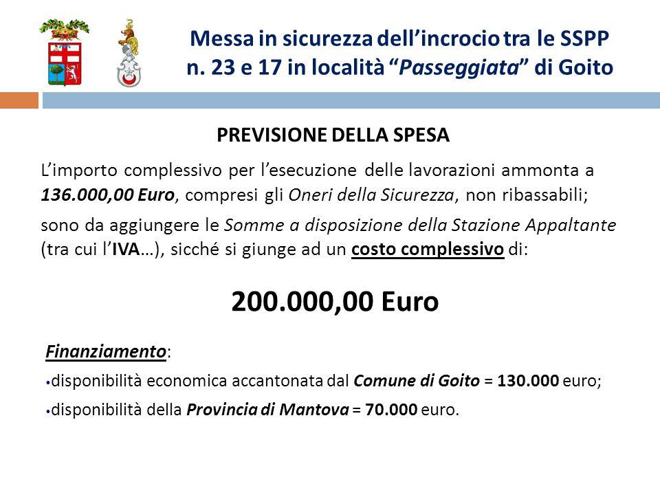 PREVISIONE DELLA SPESA L'importo complessivo per l'esecuzione delle lavorazioni ammonta a 136.000,00 Euro, compresi gli Oneri della Sicurezza, non ribassabili; sono da aggiungere le Somme a disposizione della Stazione Appaltante (tra cui l'IVA…), sicché si giunge ad un costo complessivo di: 200.000,00 Euro Finanziamento: disponibilità economica accantonata dal Comune di Goito = 130.000 euro; disponibilità della Provincia di Mantova = 70.000 euro.