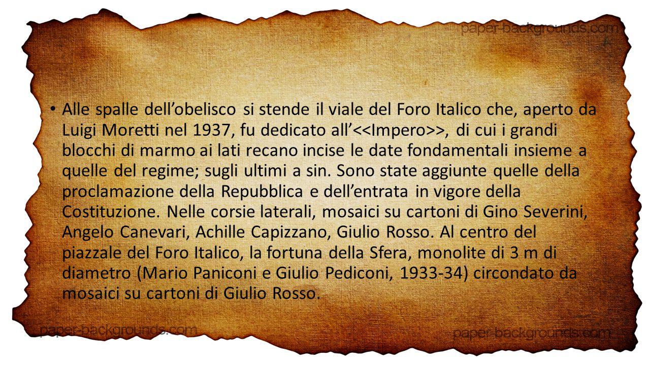 Alle spalle dell'obelisco si stende il viale del Foro Italico che, aperto da Luigi Moretti nel 1937, fu dedicato all' >, di cui i grandi blocchi di marmo ai lati recano incise le date fondamentali insieme a quelle del regime; sugli ultimi a sin.