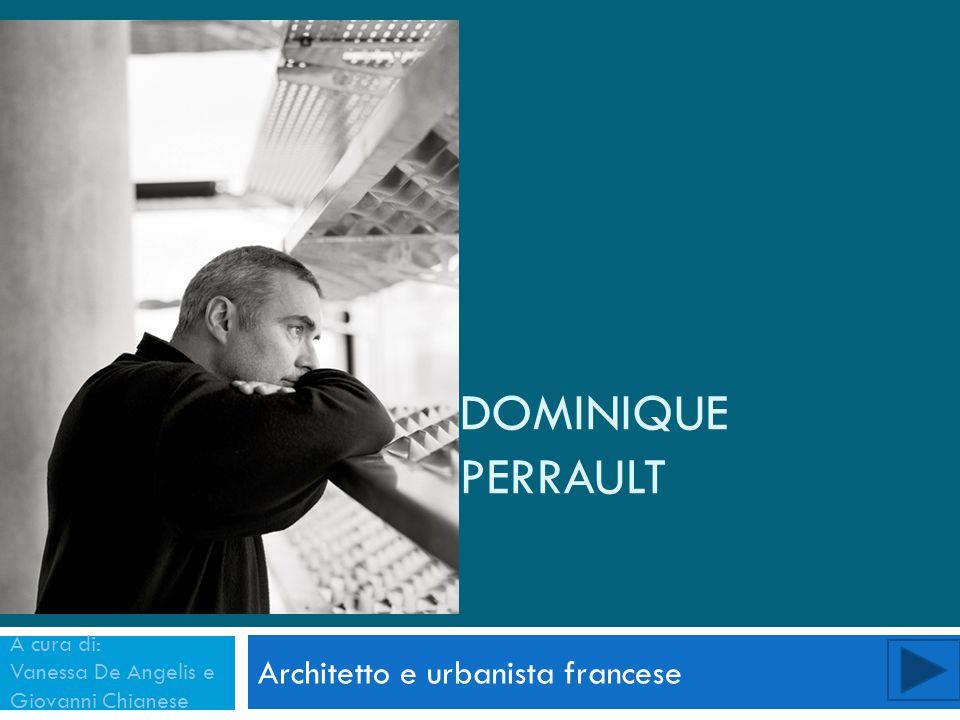 DOMINIQUE PERRAULT Architetto e urbanista francese A cura di: Vanessa De Angelis e Giovanni Chianese