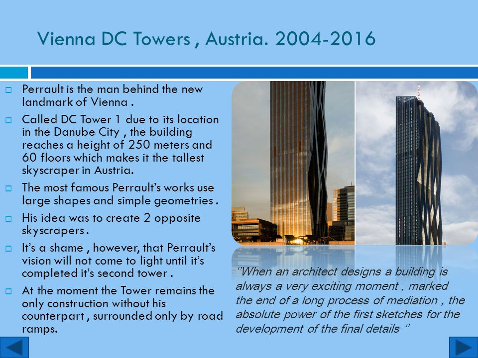 Vienna DC Towers, Austria. 2004-2016  Perrault is the man behind the new landmark of Vienna.  Called DC Tower 1 due to its location in the Danube Ci