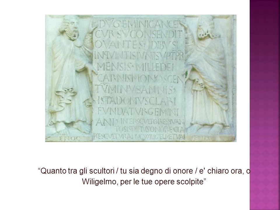 """""""Quanto tra gli scultori / tu sia degno di onore / e' chiaro ora, o Wiligelmo, per le tue opere scolpite"""""""