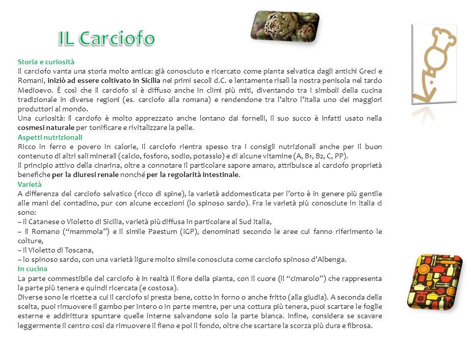 Storia e curiosità Il carciofo vanta una storia molto antica: già conosciuto e ricercato come pianta selvatica dagli antichi Greci e Romani, iniziò ad essere coltivato in Sicilia nei primi secoli d.C.