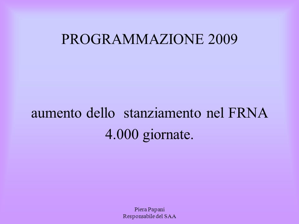 Piera Papani Responsabile del SAA PROGRAMMAZIONE 2009 aumento dello stanziamento nel FRNA 4.000 giornate.