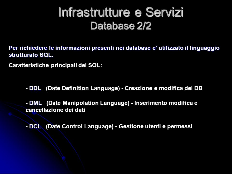 DDL - DDL (Date Definition Language) - Creazione e modifica del DB DML - DML (Date Manipolation Language) - Inserimento modifica e cancellazione dei d
