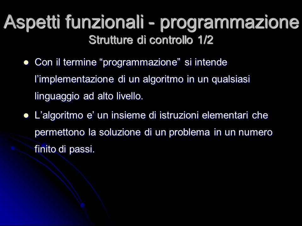 Teorema enunciato dagli informatici Giuseppe Jacopini e Corrado Bohm nel 1966 afferma che qualsiasi problema, che ammette soluzione, si puo' implementare con le tre sole strutture fondamentali: Selezione Selezione Sequenza Sequenza Iterazione Iterazione Aspetti funzionali - programmazione Strutture di controllo 2/2