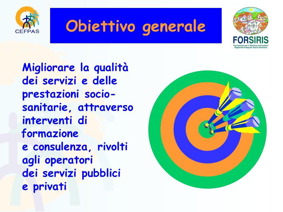 Obiettivo generale Migliorare la qualità dei servizi e delle prestazioni socio- sanitarie, attraverso interventi di formazione e consulenza, rivolti agli operatori dei servizi pubblici e privati