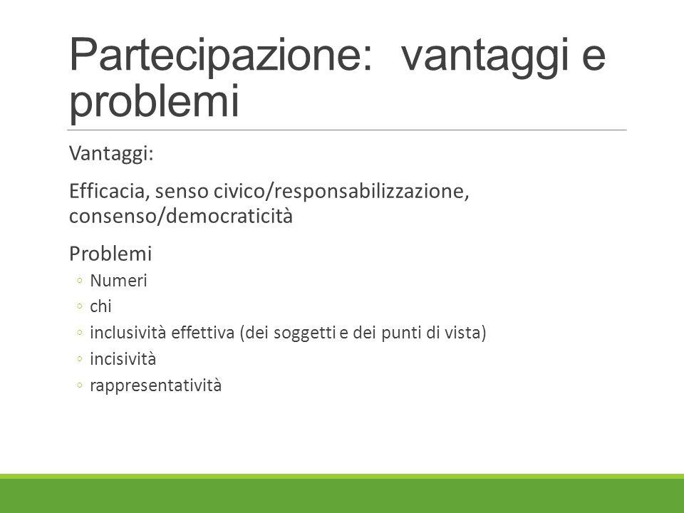 Partecipazione: vantaggi e problemi Vantaggi: Efficacia, senso civico/responsabilizzazione, consenso/democraticità Problemi ◦Numeri ◦chi ◦inclusività effettiva (dei soggetti e dei punti di vista) ◦incisività ◦rappresentatività