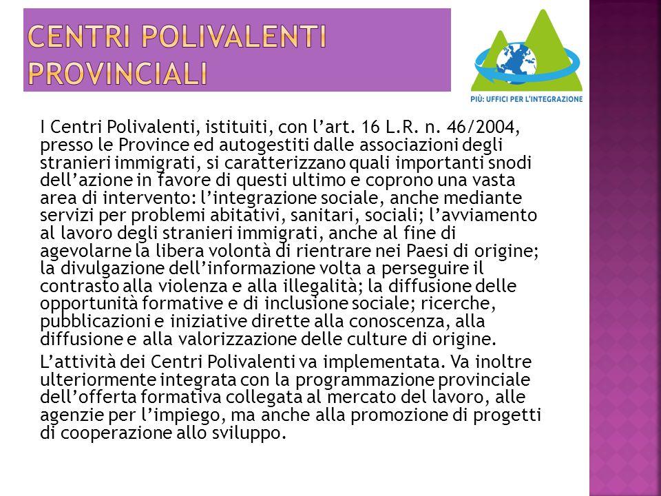 I Centri Polivalenti, istituiti, con l'art. 16 L.R. n. 46/2004, presso le Province ed autogestiti dalle associazioni degli stranieri immigrati, si car