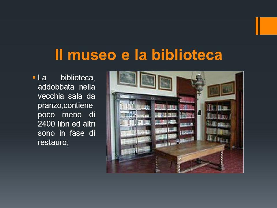 Il museo e la biblioteca  La biblioteca, addobbata nella vecchia sala da pranzo,contiene poco meno di 2400 libri ed altri sono in fase di restauro;