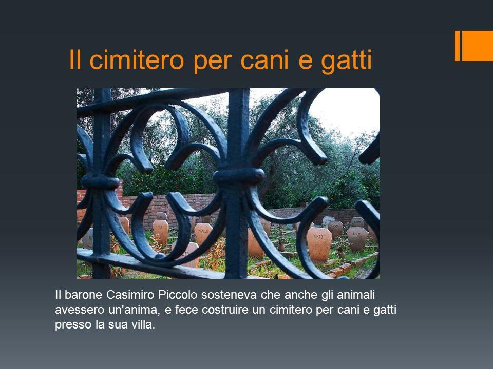 Il cimitero per cani e gatti Il barone Casimiro Piccolo sosteneva che anche gli animali avessero un anima, e fece costruire un cimitero per cani e gatti presso la sua villa.