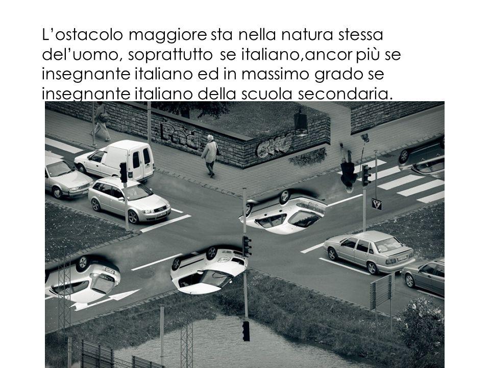 L'ostacolo maggiore sta nella natura stessa del'uomo, soprattutto se italiano,ancor più se insegnante italiano ed in massimo grado se insegnante italiano della scuola secondaria.