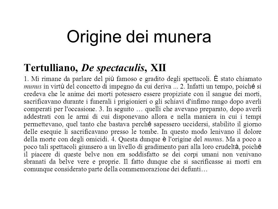 Origine dei munera Tertulliano, De spectaculis, XII 1. Mi rimane da parlare del pi ù famoso e gradito degli spettacoli. È stato chiamato munus in virt