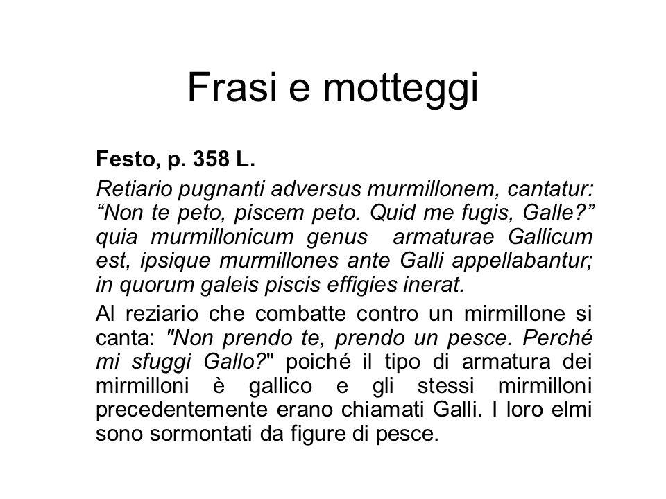 """Frasi e motteggi Festo, p. 358 L. Retiario pugnanti adversus murmillonem, cantatur: """"Non te peto, piscem peto. Quid me fugis, Galle?"""" quia murmillonic"""