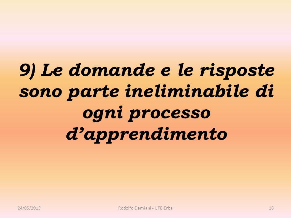 9) Le domande e le risposte sono parte ineliminabile di ogni processo d'apprendimento 24/05/2013Rodolfo Damiani - UTE Erba16