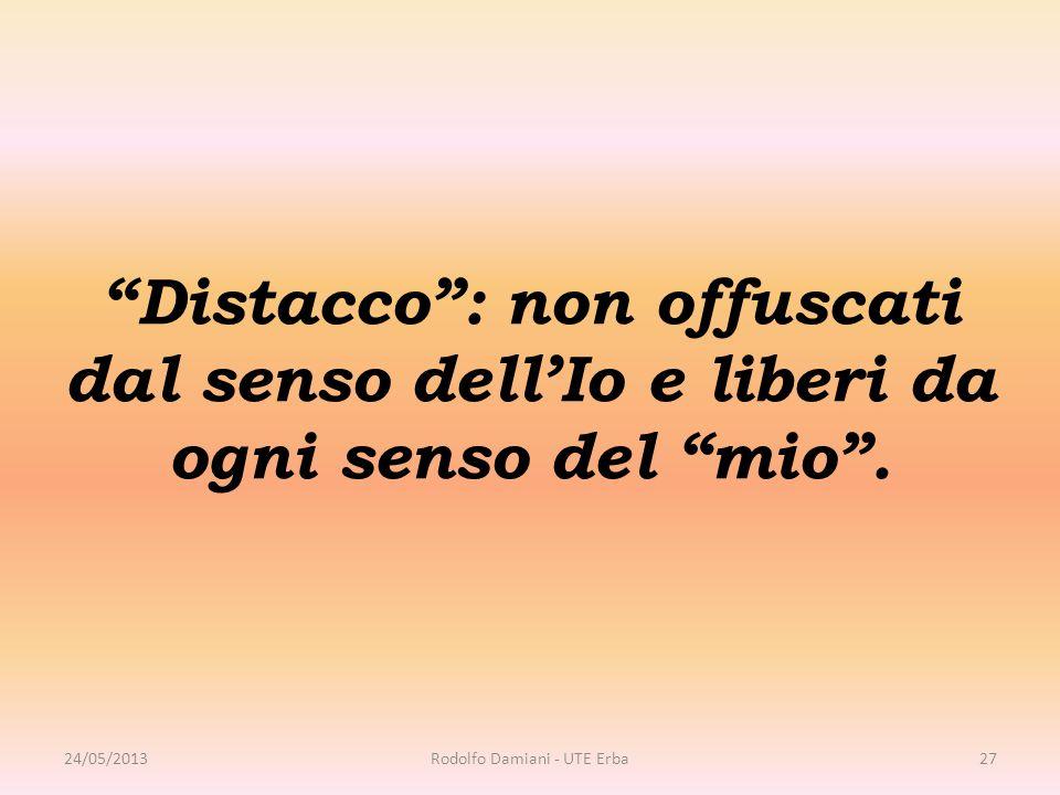"""""""Distacco"""": non offuscati dal senso dell'Io e liberi da ogni senso del """"mio"""". 24/05/2013Rodolfo Damiani - UTE Erba27"""