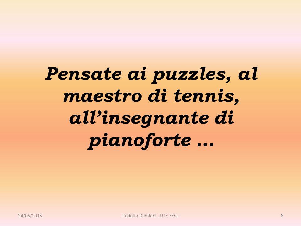 Pensate ai puzzles, al maestro di tennis, all'insegnante di pianoforte … 24/05/2013Rodolfo Damiani - UTE Erba6