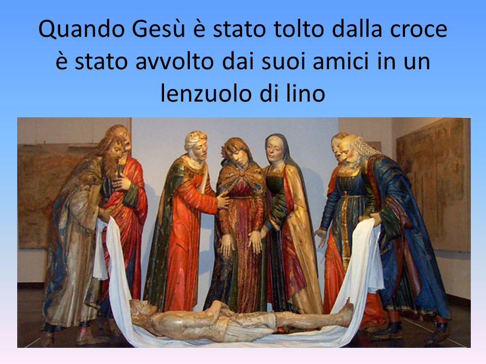 Quando Gesù è stato tolto dalla croce è stato avvolto dai suoi amici in un lenzuolo di lino