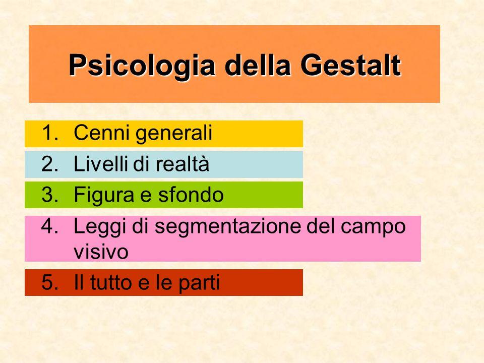Psicologia della Gestalt 1.Cenni generali 2.Livelli di realtà 3.Figura e sfondo 4.Leggi di segmentazione del campo visivo 5.Il tutto e le parti