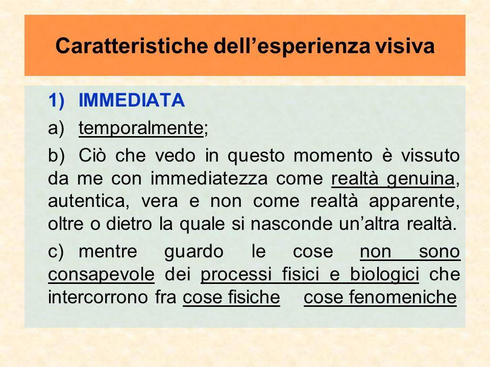 Caratteristiche dell'esperienza visiva 1)IMMEDIATA a) temporalmente; b)Ciò che vedo in questo momento è vissuto da me con immediatezza come realtà gen