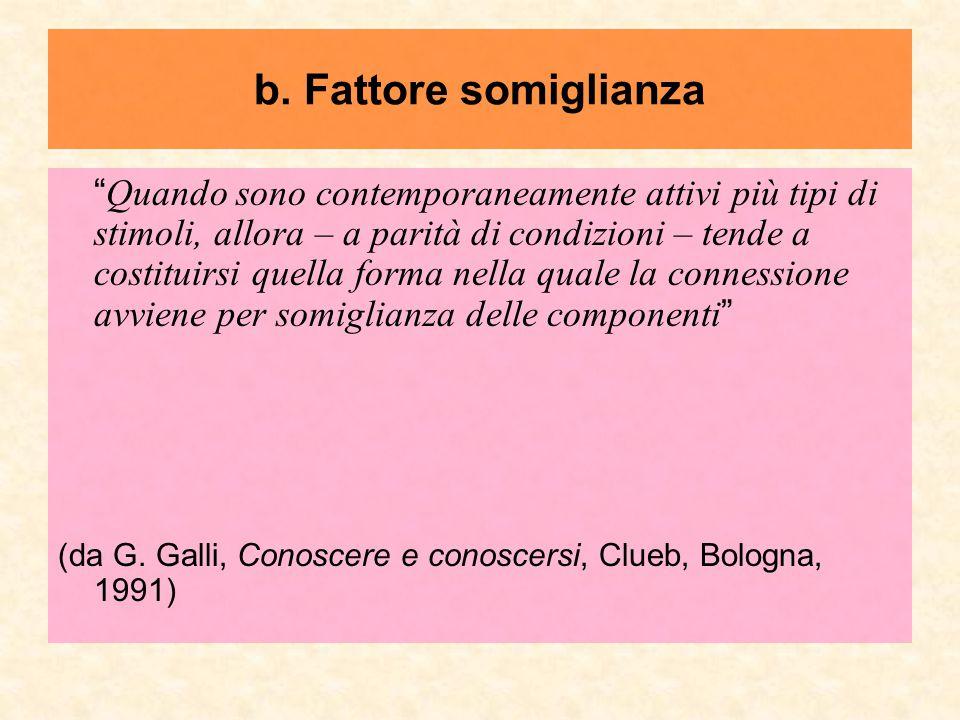 """b. Fattore somiglianza """" Quando sono contemporaneamente attivi più tipi di stimoli, allora – a parità di condizioni – tende a costituirsi quella forma"""