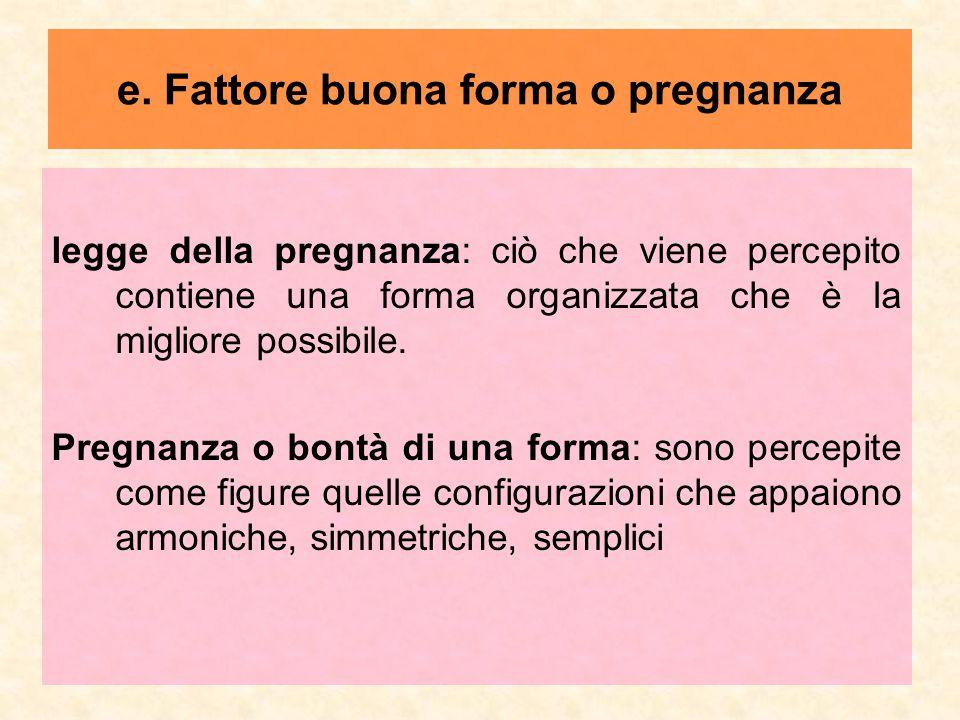 e. Fattore buona forma o pregnanza legge della pregnanza: ciò che viene percepito contiene una forma organizzata che è la migliore possibile. Pregnanz
