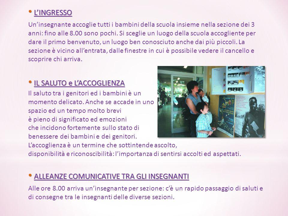 L'INGRESSO L'INGRESSO Un'insegnante accoglie tutti i bambini della scuola insieme nella sezione dei 3 anni: fino alle 8.00 sono pochi. Si sceglie un l