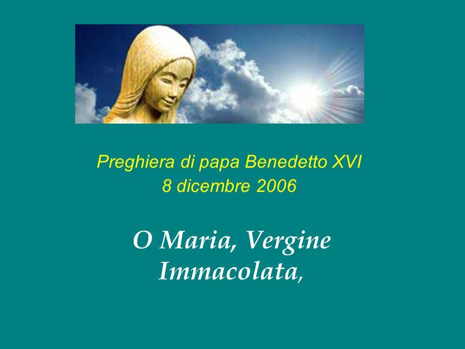 Preghiera di papa Benedetto XVI 8 dicembre 2006 O Maria, Vergine Immacolata,