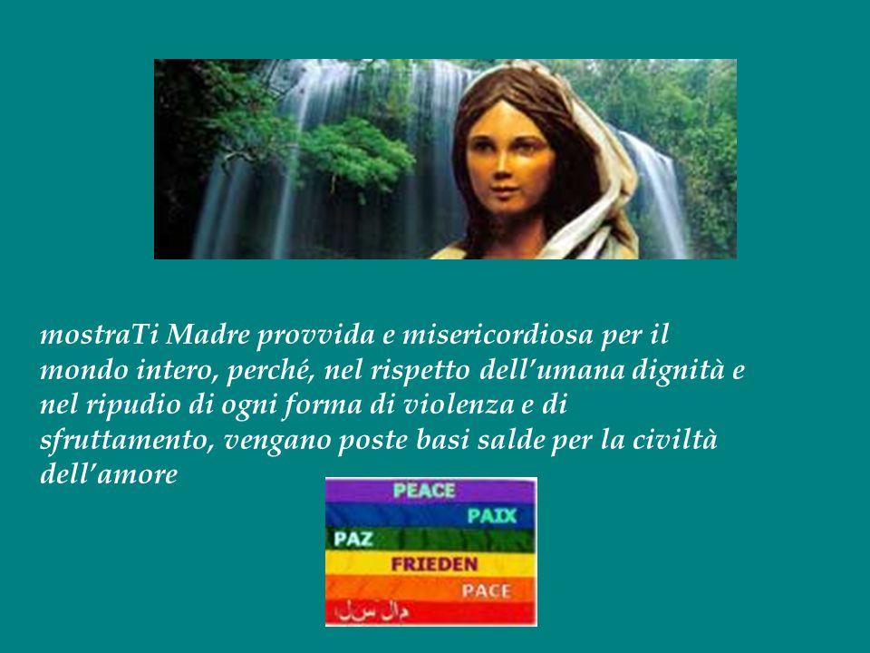 mostraTi Madre provvida e misericordiosa per il mondo intero, perché, nel rispetto dell'umana dignità e nel ripudio di ogni forma di violenza e di sfr