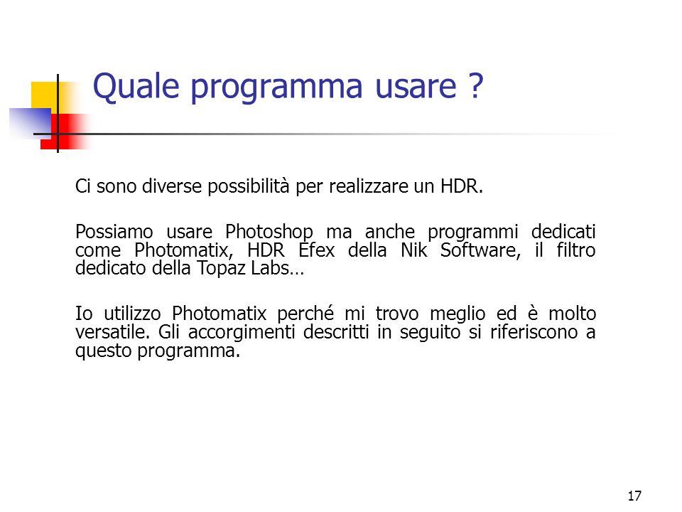 17 Quale programma usare ? Ci sono diverse possibilità per realizzare un HDR. Possiamo usare Photoshop ma anche programmi dedicati come Photomatix, HD