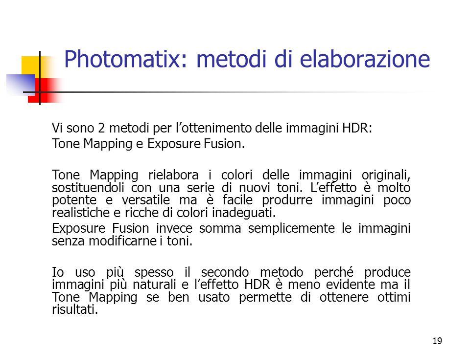 19 Photomatix: metodi di elaborazione Vi sono 2 metodi per l'ottenimento delle immagini HDR: Tone Mapping e Exposure Fusion. Tone Mapping rielabora i