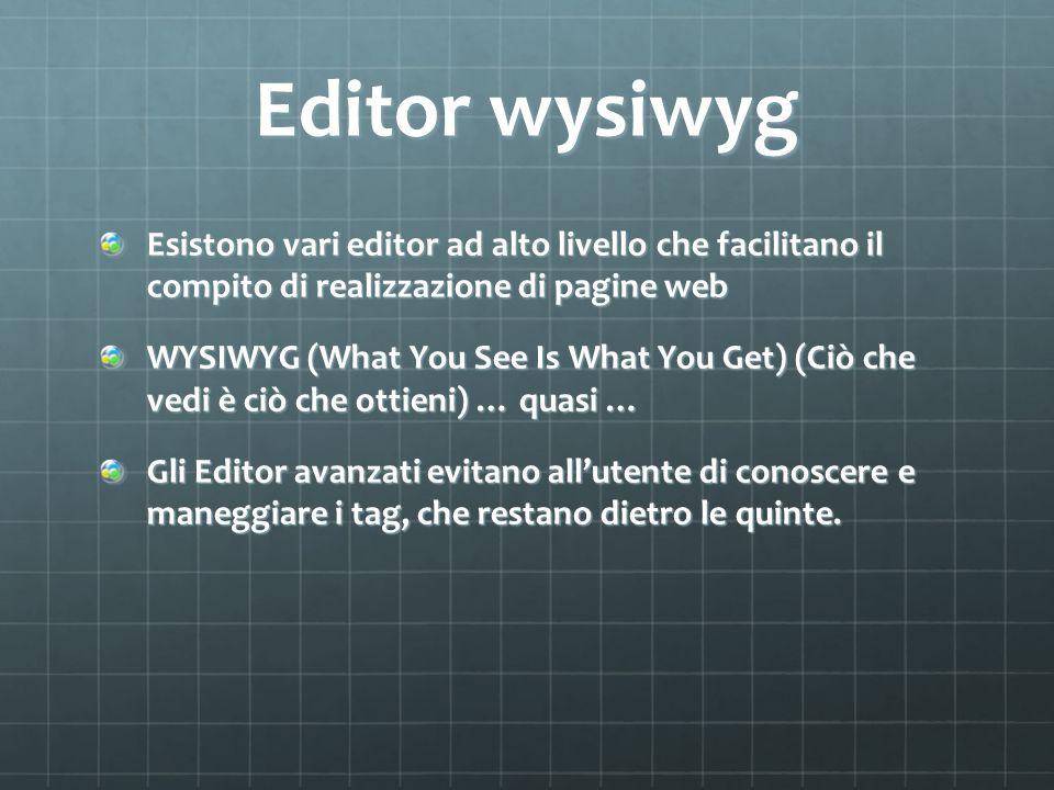 Editor wysiwyg Esistono vari editor ad alto livello che facilitano il compito di realizzazione di pagine web WYSIWYG (What You See Is What You Get) (Ciò che vedi è ciò che ottieni) … quasi … Gli Editor avanzati evitano all'utente di conoscere e maneggiare i tag, che restano dietro le quinte.