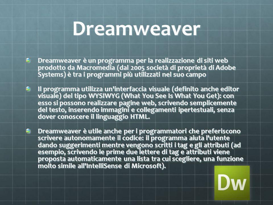 Dreamweaver Dreamweaver è un programma per la realizzazione di siti web prodotto da Macromedia (dal 2005 società di proprietà di Adobe Systems) è tra i programmi più utilizzati nel suo campo Il programma utilizza un interfaccia visuale (definito anche editor visuale) del tipo WYSIWYG (What You See Is What You Get): con esso si possono realizzare pagine web, scrivendo semplicemente del testo, inserendo immagini e collegamenti ipertestuali, senza dover conoscere il linguaggio HTML.