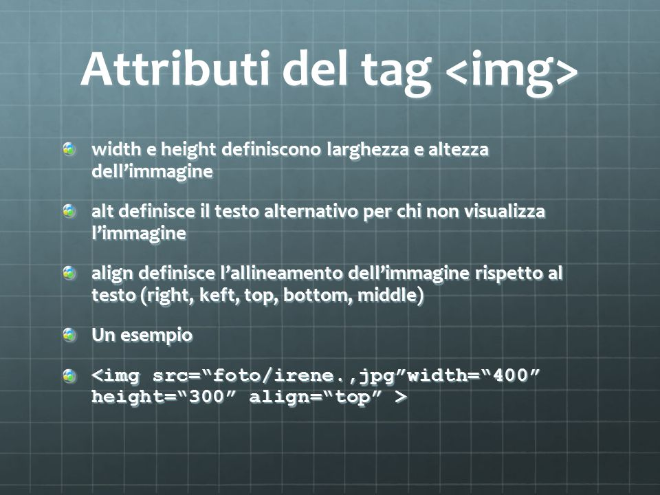 Attributi del tag Attributi del tag width e height definiscono larghezza e altezza dell'immagine alt definisce il testo alternativo per chi non visualizza l'immagine align definisce l'allineamento dell'immagine rispetto al testo (right, keft, top, bottom, middle) Un esempio