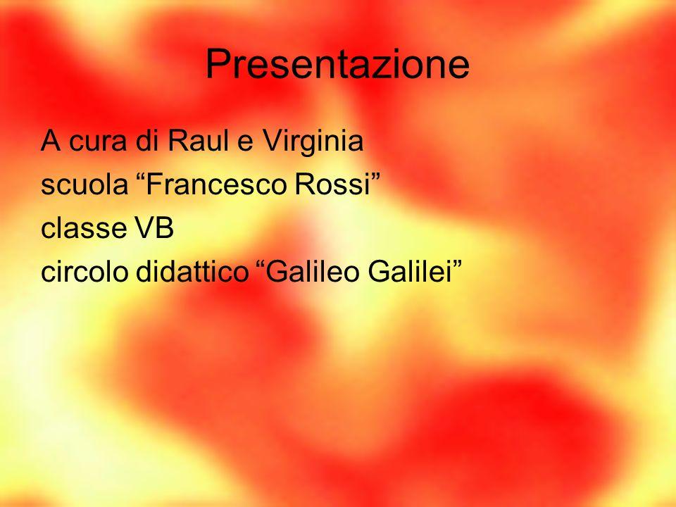 """Presentazione A cura di Raul e Virginia scuola """"Francesco Rossi"""" classe VB circolo didattico """"Galileo Galilei"""""""
