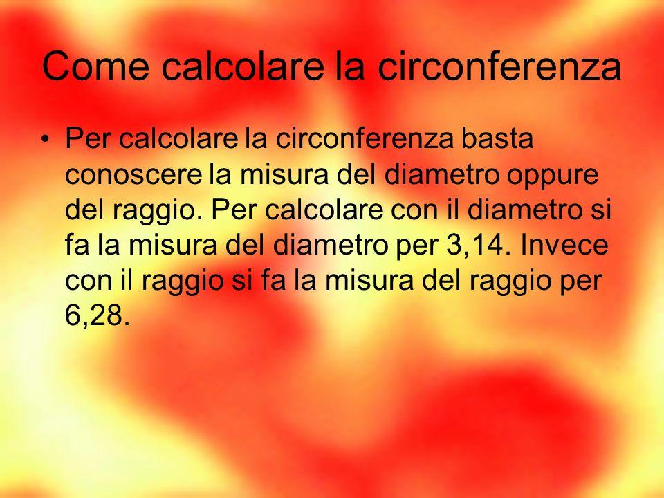 Come calcolare la circonferenza Per calcolare la circonferenza basta conoscere la misura del diametro oppure del raggio. Per calcolare con il diametro