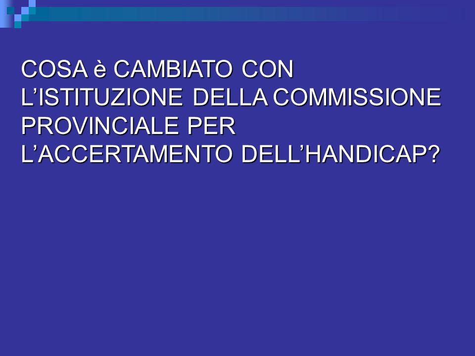 COSA è CAMBIATO CON L'ISTITUZIONE DELLA COMMISSIONE PROVINCIALE PER L'ACCERTAMENTO DELL'HANDICAP