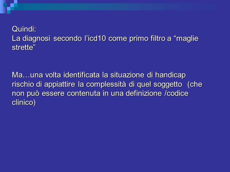 Quindi: La diagnosi secondo l'icd10 come primo filtro a maglie strette Ma…una volta identificata la situazione di handicap rischio di appiattire la complessità di quel soggetto (che non può essere contenuta in una definizione /codice clinico)