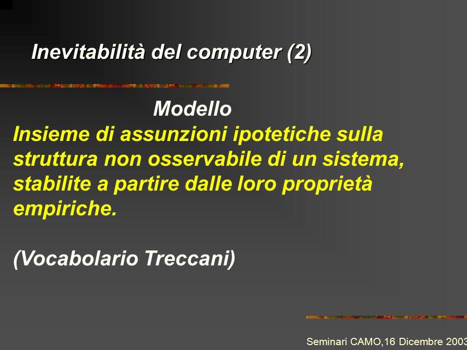 Inevitabilità del computer (2) Modello Insieme di assunzioni ipotetiche sulla struttura non osservabile di un sistema, stabilite a partire dalle loro