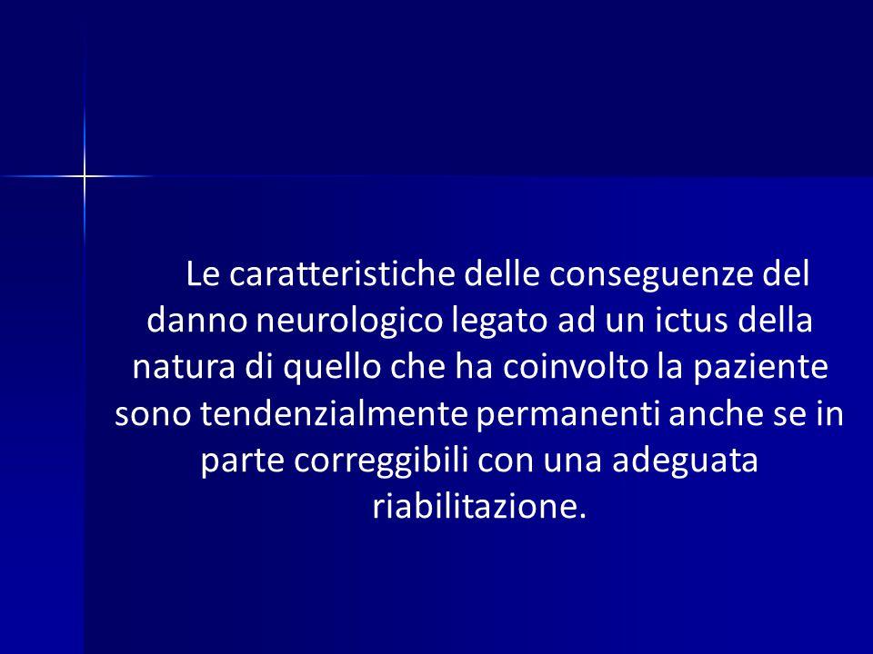 Le caratteristiche delle conseguenze del danno neurologico legato ad un ictus della natura di quello che ha coinvolto la paziente sono tendenzialmente permanenti anche se in parte correggibili con una adeguata riabilitazione.